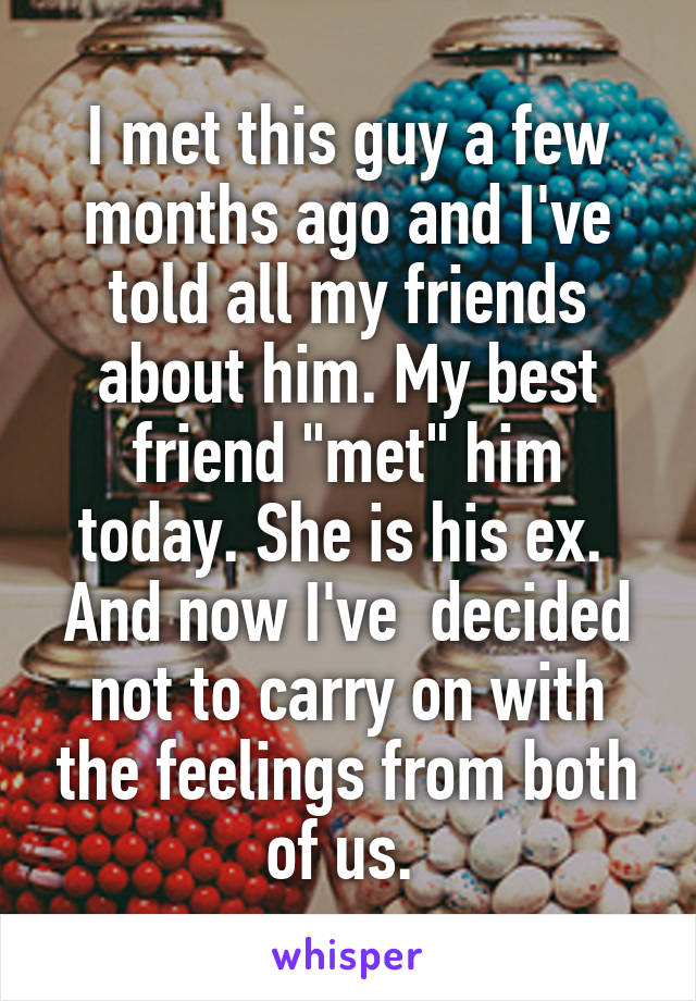"""I met this guy a few months ago and I've told all my friends about him. My best friend """"met"""" him today. She is his ex.  And now I've  decided not to carry on with the feelings from both of us."""