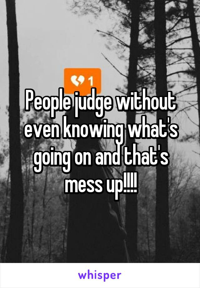 People judge without even knowing what's going on and that's mess up!!!!