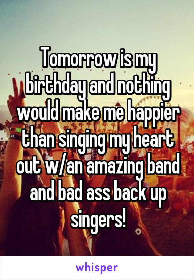Tomorrow is my birthday and nothing would make me happier than singing my heart out w/an amazing band and bad ass back up singers!