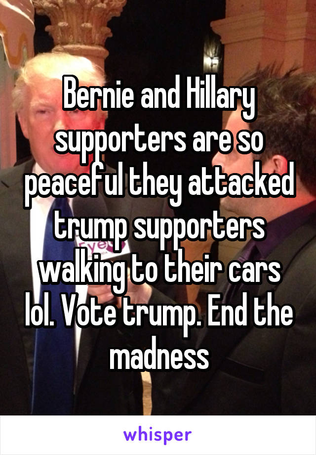 Bernie and Hillary supporters are so peaceful they attacked trump supporters walking to their cars lol. Vote trump. End the madness