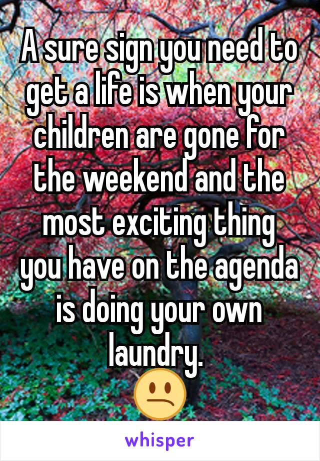 A sure sign you need to get a life is when your children are gone for the weekend and the most exciting thing you have on the agenda is doing your own laundry.  😕