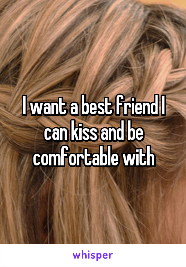 I want a best friend I can kiss and be comfortable with