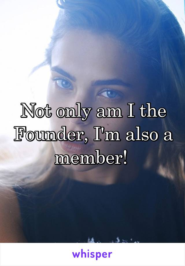 Not only am I the Founder, I'm also a member!