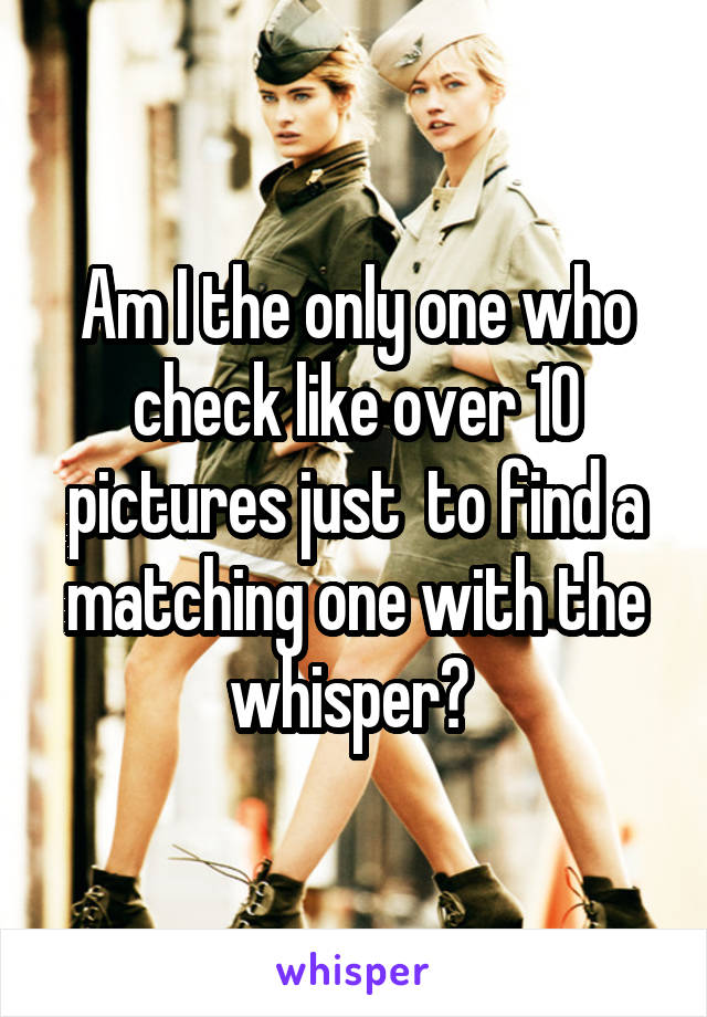 Am I the only one who check like over 10 pictures just  to find a matching one with the whisper?