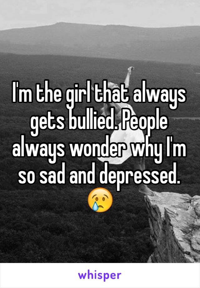 I'm the girl that always gets bullied. People always wonder why I'm so sad and depressed. 😢