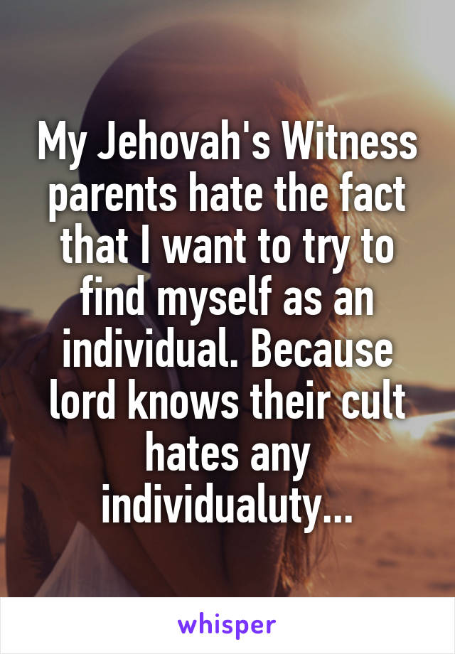 My Jehovah's Witness parents hate the fact that I want to try to find myself as an individual. Because lord knows their cult hates any individualuty...
