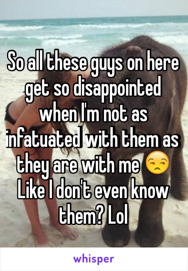 So all these guys on here get so disappointed when I'm not as infatuated with them as they are with me 😒 Like I don't even know them? Lol
