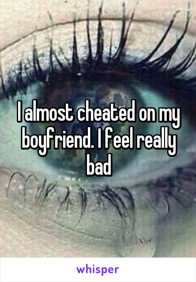 I almost cheated on my boyfriend. I feel really bad