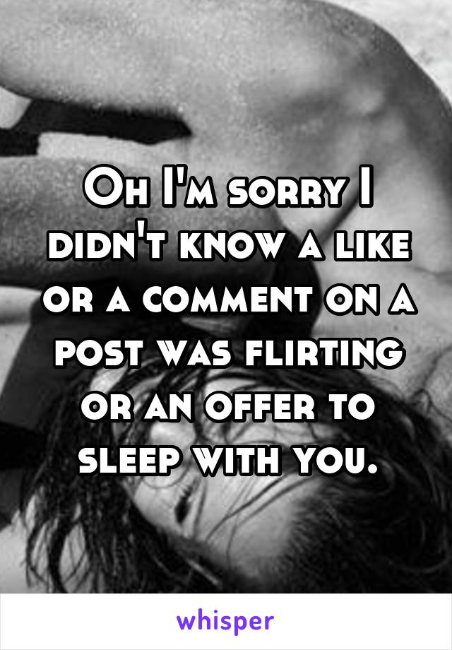 Oh I'm sorry I didn't know a like or a comment on a post was flirting or an offer to sleep with you.