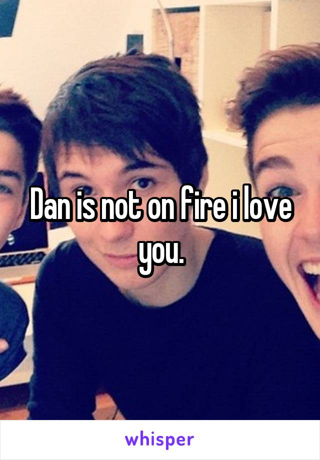 Dan is not on fire i love you.