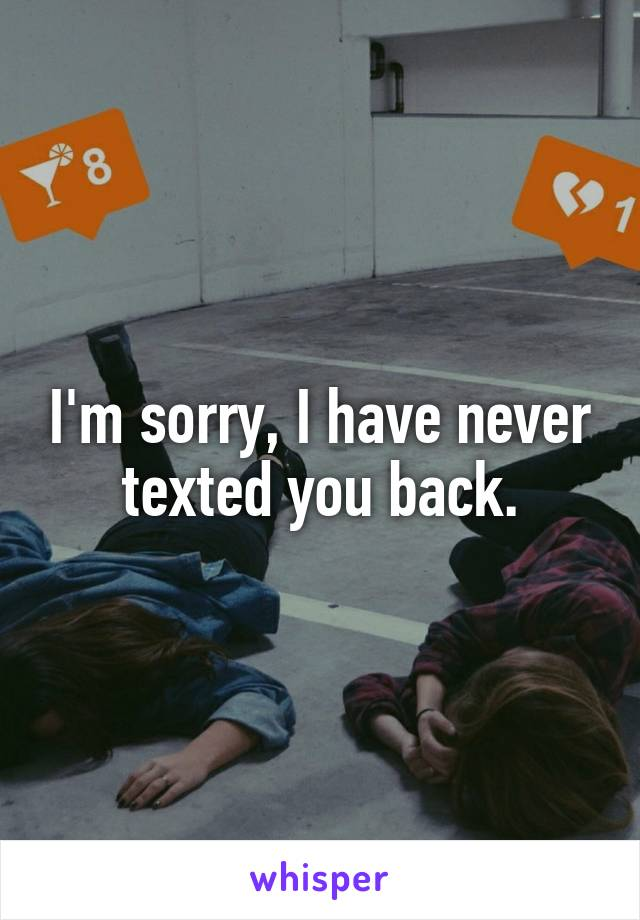 I'm sorry, I have never texted you back.