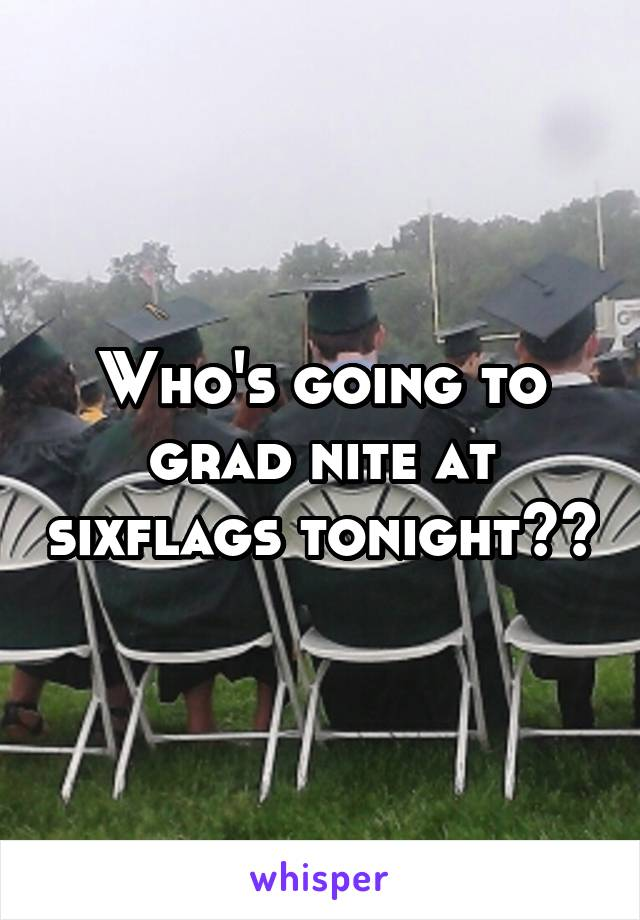 Who's going to grad nite at sixflags tonight??