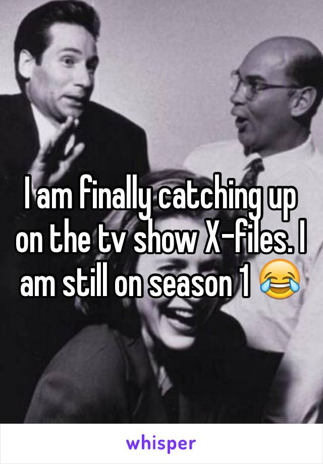 I am finally catching up on the tv show X-files. I am still on season 1 😂