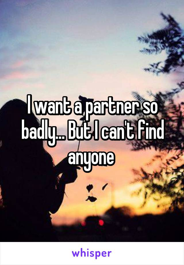 I want a partner so badly... But I can't find anyone