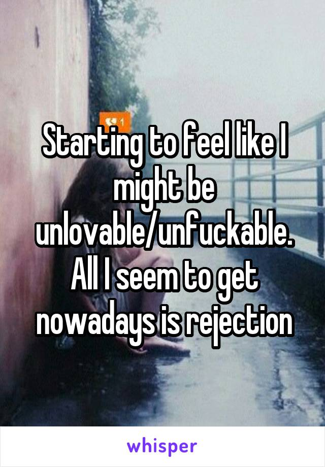Starting to feel like I might be unlovable/unfuckable. All I seem to get nowadays is rejection