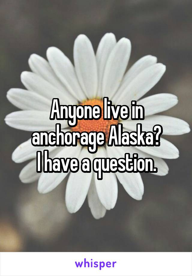 Anyone live in anchorage Alaska? I have a question.