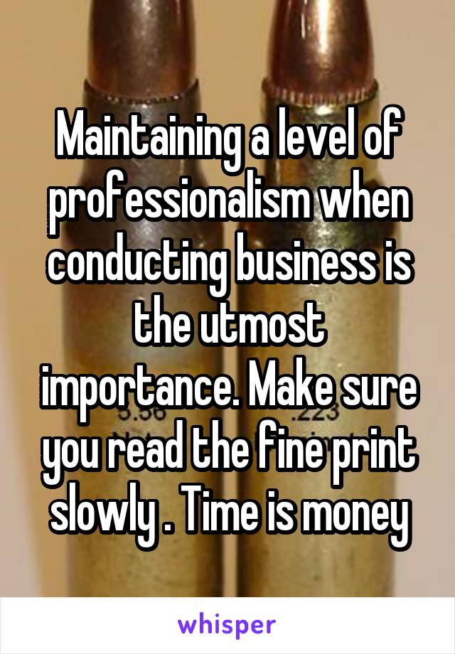 Maintaining a level of professionalism when conducting business is the utmost importance. Make sure you read the fine print slowly . Time is money