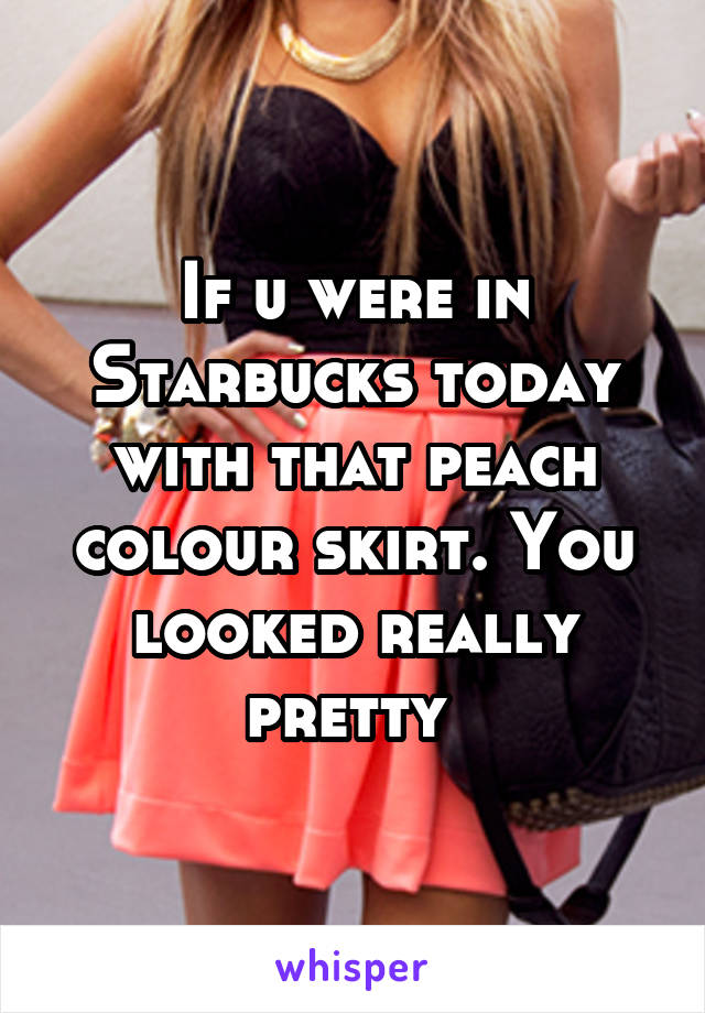 If u were in Starbucks today with that peach colour skirt. You looked really pretty