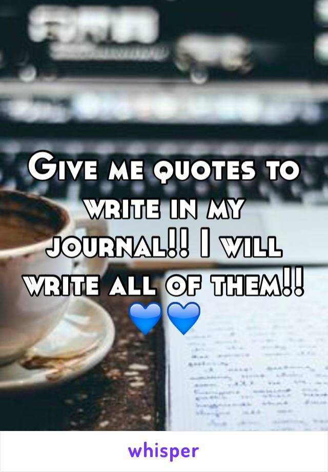 Give me quotes to write in my journal!! I will write all of them!! 💙💙
