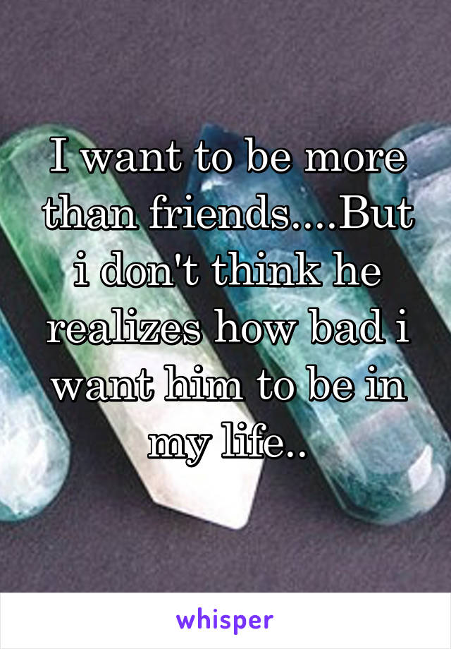 I want to be more than friends....But i don't think he realizes how bad i want him to be in my life..