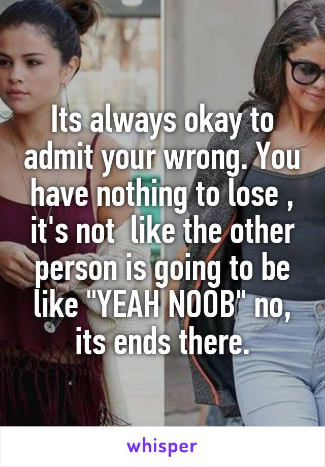 """Its always okay to admit your wrong. You have nothing to lose , it's not  like the other person is going to be like """"YEAH NOOB"""" no, its ends there."""