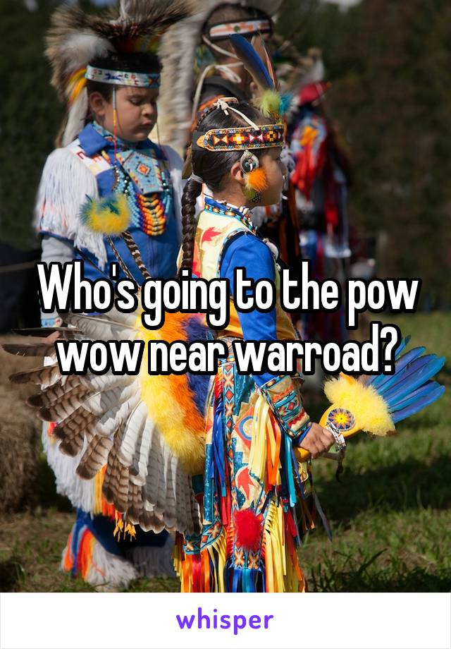 Who's going to the pow wow near warroad?