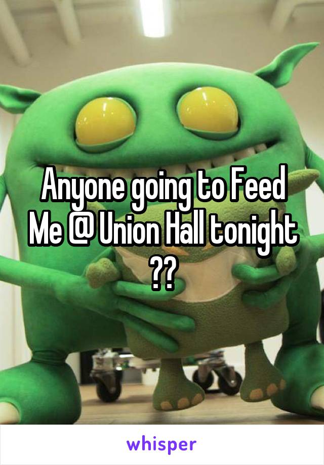 Anyone going to Feed Me @ Union Hall tonight ??