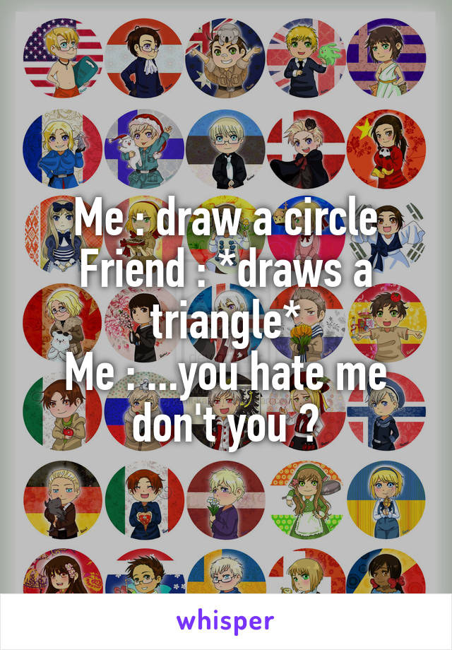 Me : draw a circle Friend : *draws a triangle* Me : ...you hate me don't you ?