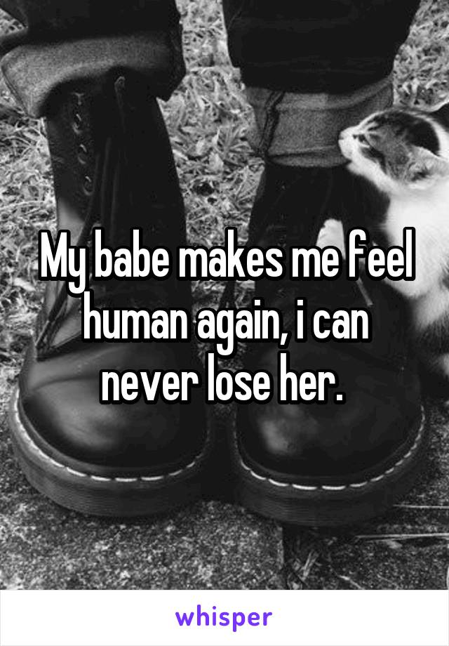 My babe makes me feel human again, i can never lose her.