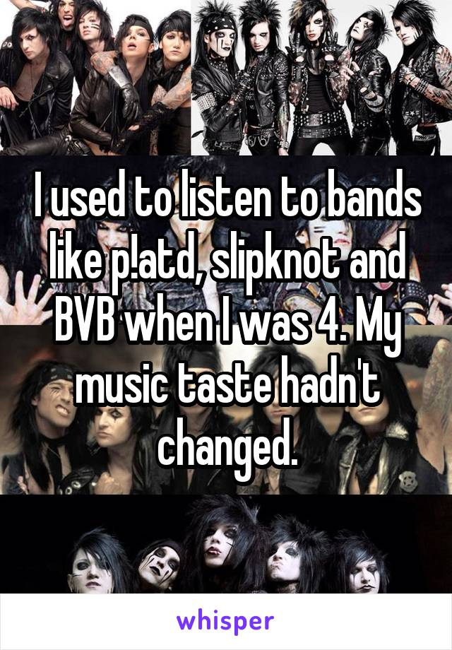 I used to listen to bands like p!atd, slipknot and BVB when I was 4. My music taste hadn't changed.