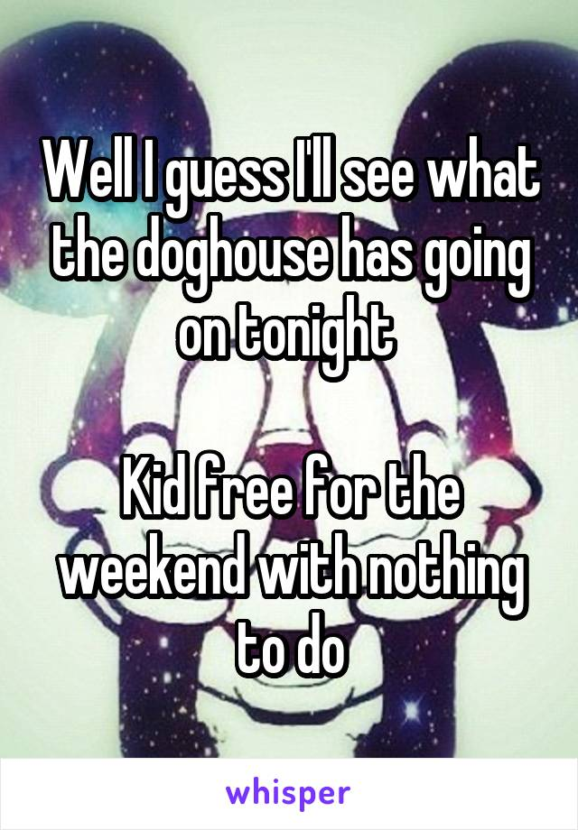 Well I guess I'll see what the doghouse has going on tonight   Kid free for the weekend with nothing to do