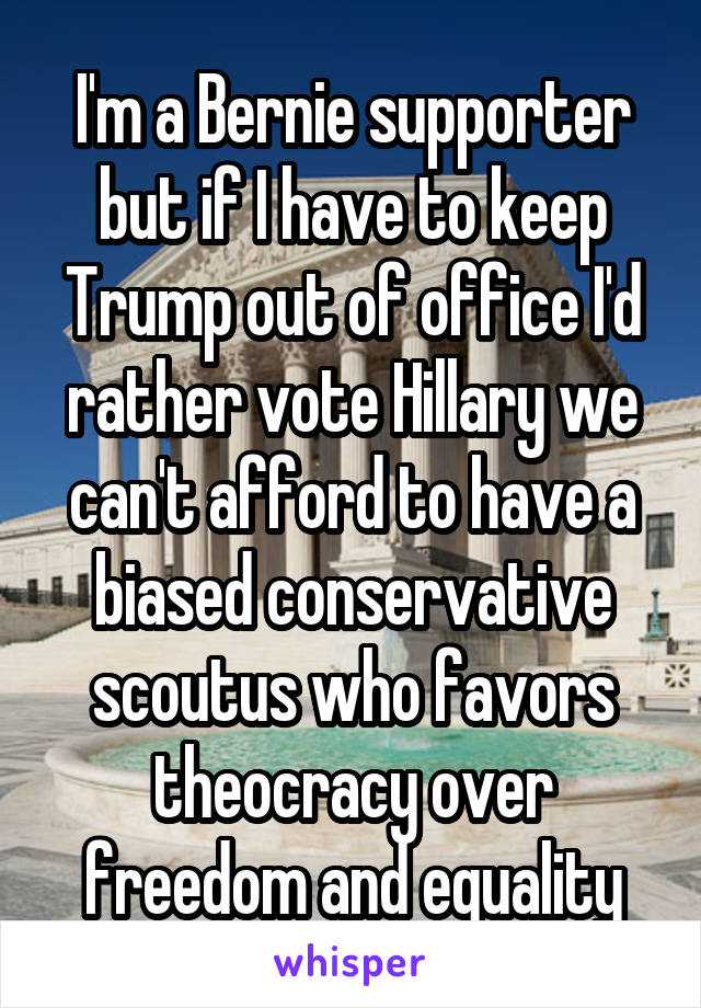 I'm a Bernie supporter but if I have to keep Trump out of office I'd rather vote Hillary we can't afford to have a biased conservative scoutus who favors theocracy over freedom and equality