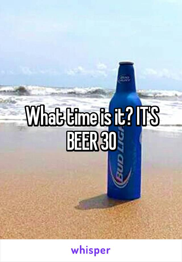 What time is it? IT'S BEER 30