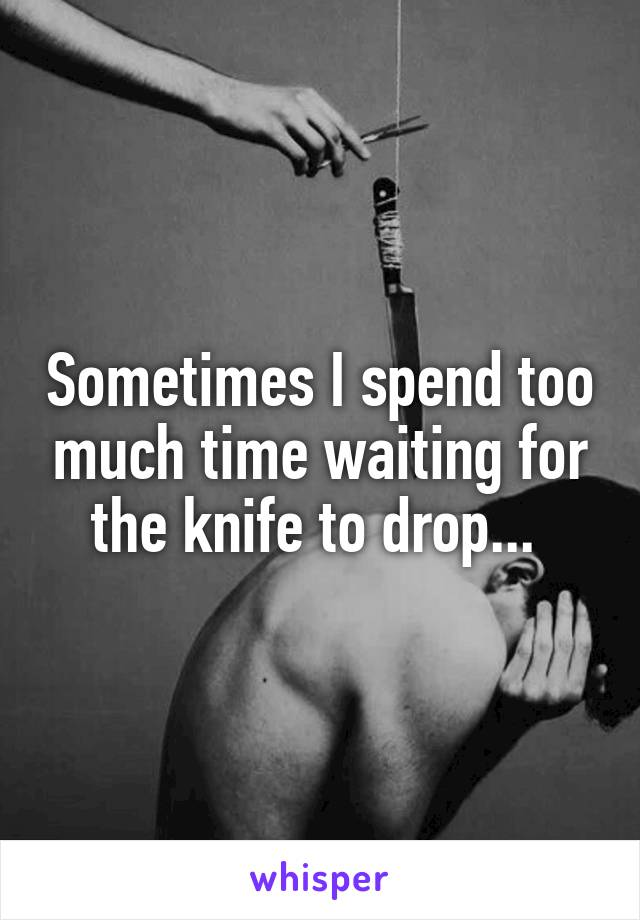 Sometimes I spend too much time waiting for the knife to drop...