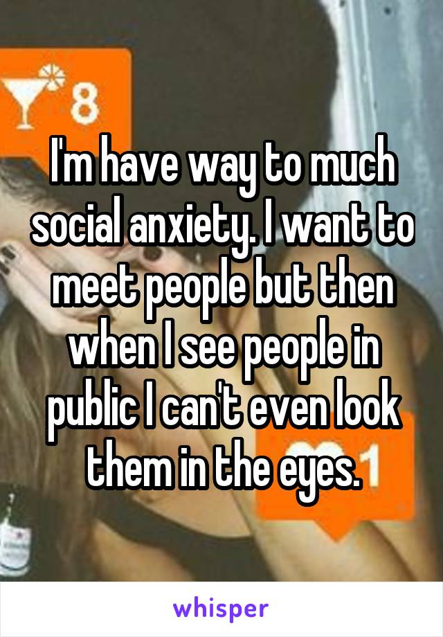 I'm have way to much social anxiety. I want to meet people but then when I see people in public I can't even look them in the eyes.