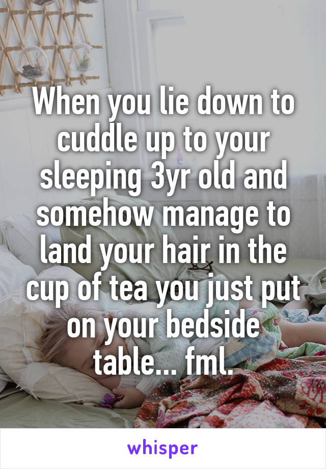 When you lie down to cuddle up to your sleeping 3yr old and somehow manage to land your hair in the cup of tea you just put on your bedside table... fml.