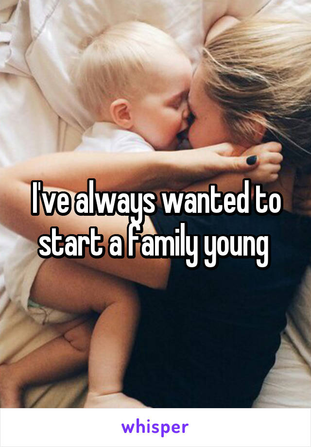 I've always wanted to start a family young