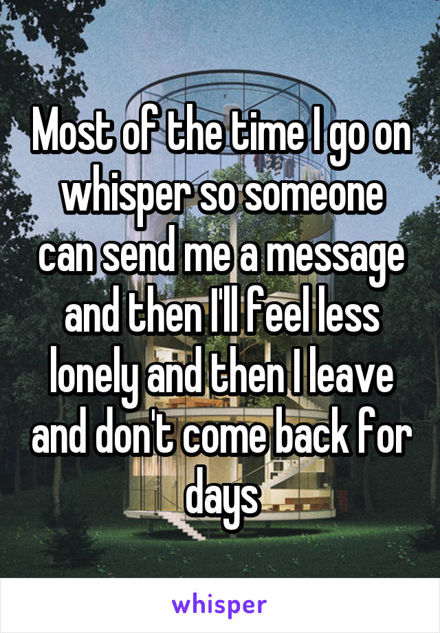 Most of the time I go on whisper so someone can send me a message and then I'll feel less lonely and then I leave and don't come back for days