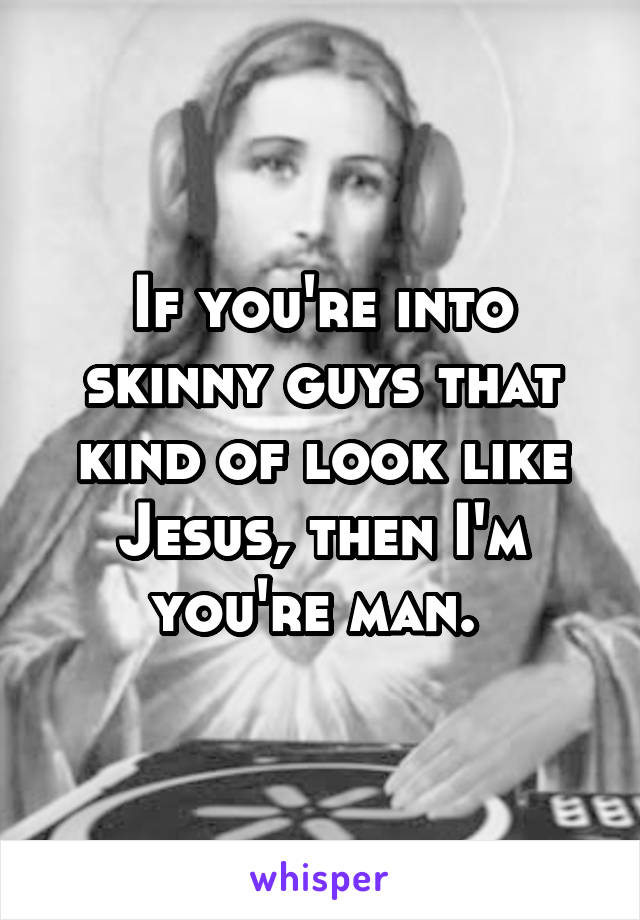 If you're into skinny guys that kind of look like Jesus, then I'm you're man.