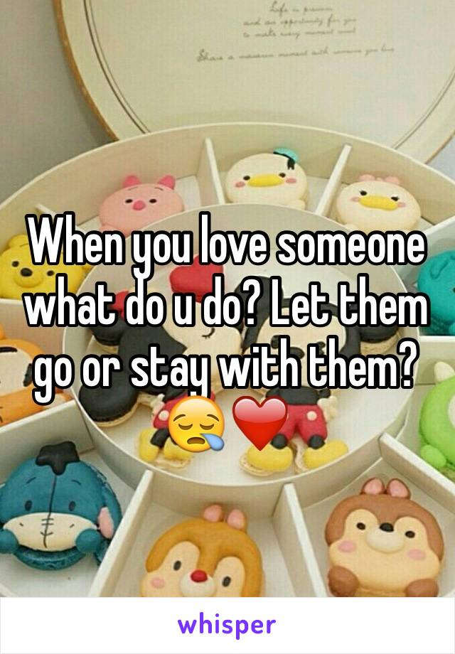 When you love someone what do u do? Let them go or stay with them?😪❤️