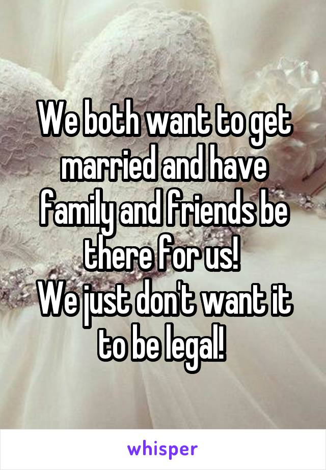 We both want to get married and have family and friends be there for us!  We just don't want it to be legal!