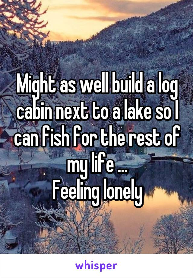 Might as well build a log cabin next to a lake so I can fish for the rest of my life ... Feeling lonely