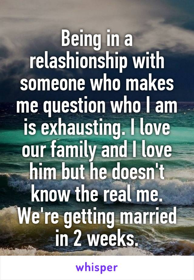 Being in a relashionship with someone who makes me question who I am is exhausting. I love our family and I love him but he doesn't know the real me. We're getting married in 2 weeks.
