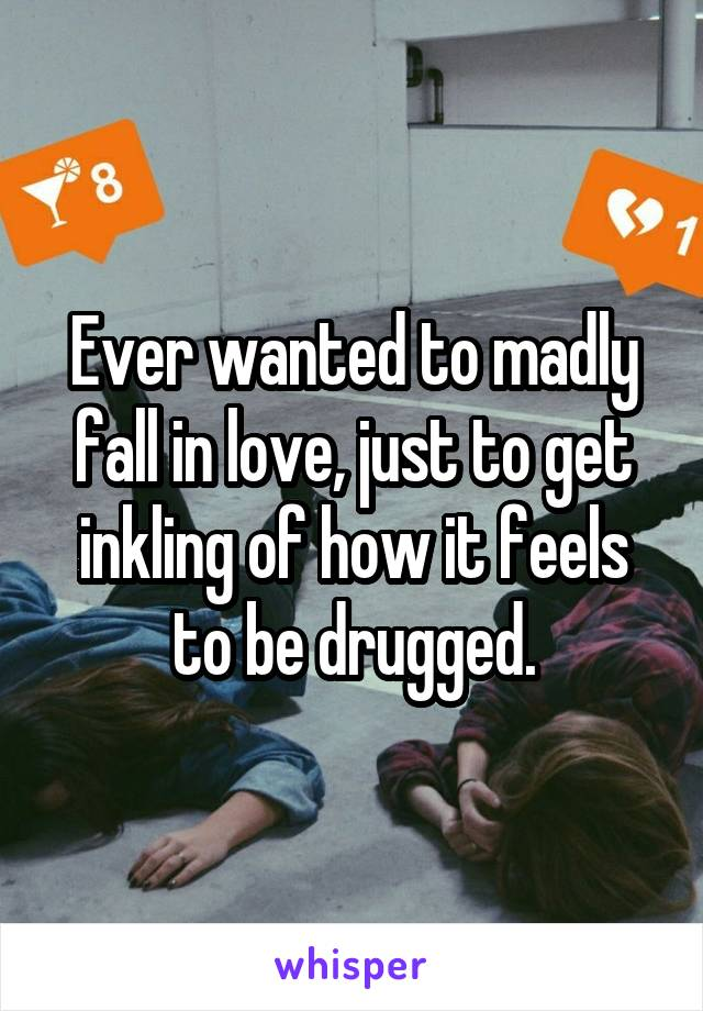 Ever wanted to madly fall in love, just to get inkling of how it feels to be drugged.