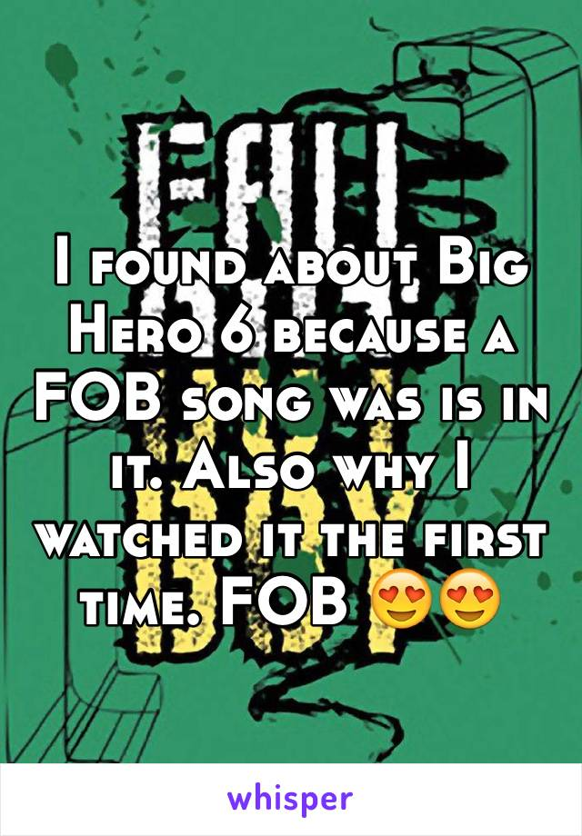 I found about Big Hero 6 because a FOB song was is in it. Also why I watched it the first time. FOB 😍😍