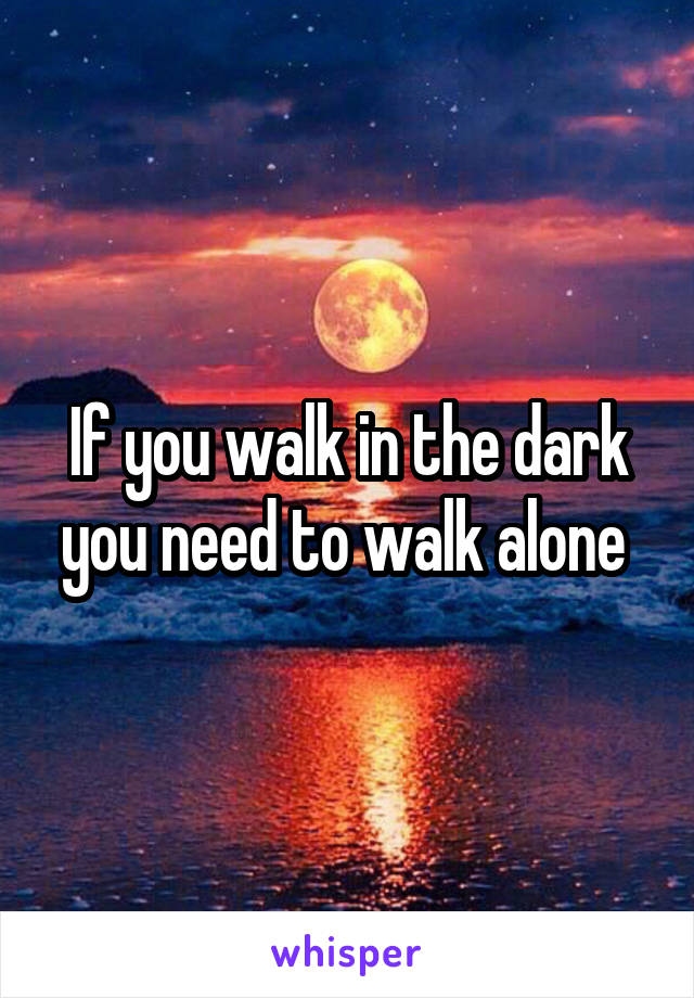 If you walk in the dark you need to walk alone