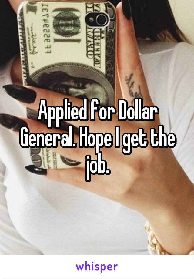 Applied for Dollar General. Hope I get the job.