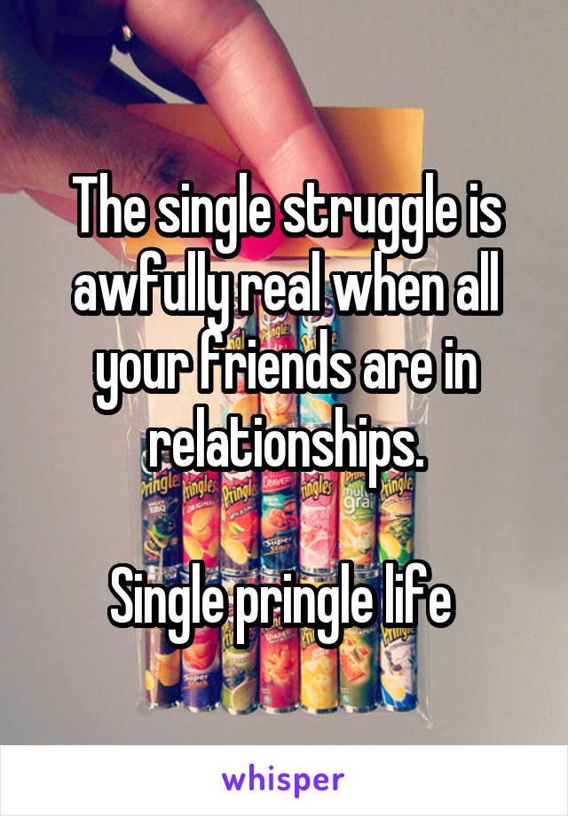 The single struggle is awfully real when all your friends are in relationships.  Single pringle life