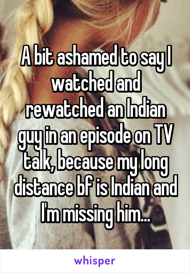 A bit ashamed to say I watched and rewatched an Indian guy in an episode on TV talk, because my long distance bf is Indian and I'm missing him...