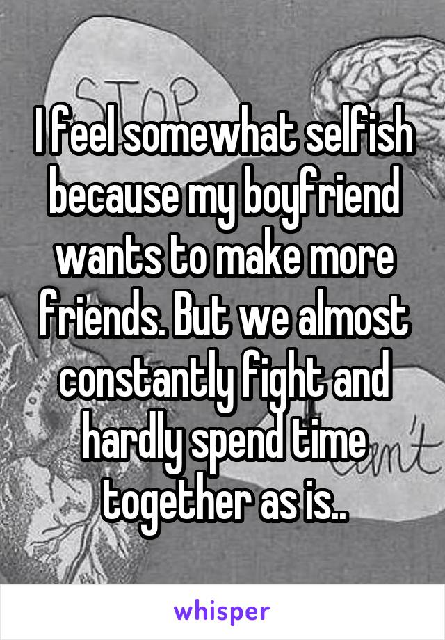I feel somewhat selfish because my boyfriend wants to make more friends. But we almost constantly fight and hardly spend time together as is..